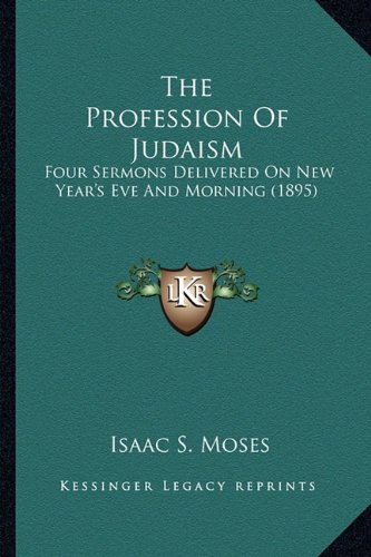The Profession of Judaism: Four Sermons Delivered on New Year's Eve and Morning (1895)