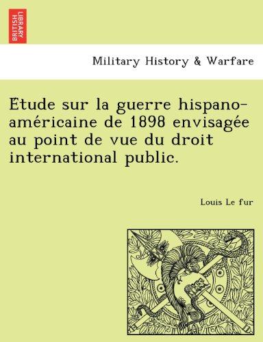 Etude sur la guerre hispano-americaine de 1898 envisagee au point de vue du droit international public.