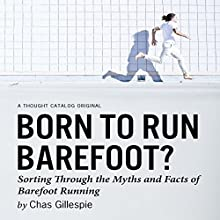 Born to Run Barefoot?: Sorting Through the Myths and Facts of Barefoot Running (       UNABRIDGED) by Chas Gillespie Narrated by Kaleo Griffith