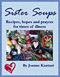 Sister Soups: Recipes, Hopes and Prayers for Times of Illness