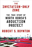 "Robert S. Boynton, ""The Invitation-Only Zone: The True Story of North Korea's Abduction Project"" (FSG, 2016)"