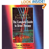 Golden Fountain: The Complete Guide to Urine Therapy Coen Van Der Kroon, Swami Pragyamurti Saraswati, Volker Moritz and Merilee Dranow