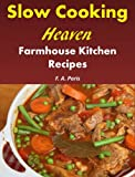 Slow Cooking Heaven: Farmhouse Kitchen Recipes - Top Recipes From The Slow Cooking, Healthy Eating Cookbook