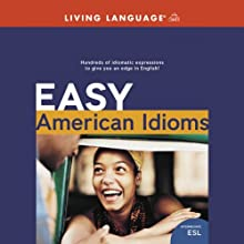 Easy American Idioms: Hundreds of Idiomatic Expressions to Give You an Edge in English (       UNABRIDGED) by Living Language