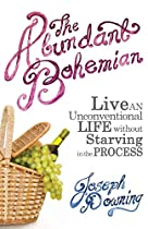 THE ABUNDANT BOHEMIAN: HOW TO LIVE AN UNCONVENTIONAL LIFE WITHOUT STARVING IN THE PROCESS