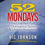 52 Mondays: The One-Year Path to Outrageous Success & Lifelong Happiness   Vic Johnson