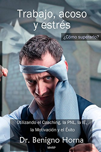 Trabajo, acoso y estrés. ¿Cómo superarlo?: Utilizando el Coaching, la PNL, la IE, la Motivación y el Éxito