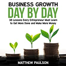 Business Growth Day by Day: 38 Lessons Every Entrepreneur Must Learn to Get More Done and Make More Money Audiobook by Matthew Paulson Narrated by James Woosley