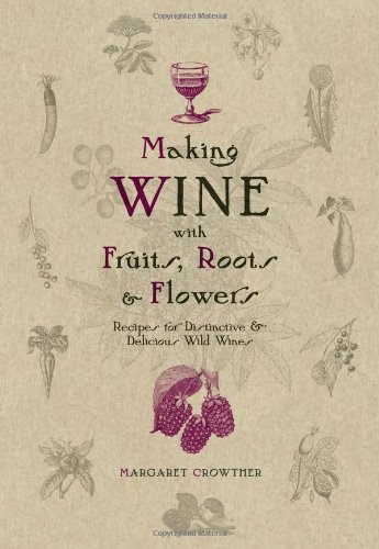 Making Wine with Fruits, Roots &amp; Flowers: Recipes for Distinctive &amp; Delicious Wild Wines