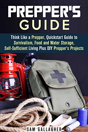 Prepper's Guide: Think Like a Prepper, Quickstart Guide to Survivalism, Food and Water Storage, Self-Sufficient Living Plus DIY Prepper's Projects (Prepper's Guide & Self-Sufficient Living)