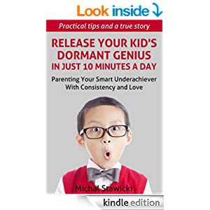 Release Your Kid's Dormant Genius In Just 10 Minutes a Day: Parenting Your Smart Underachiever With Consistency and Love (How to Change Your Life in 10 Minutes a Day)