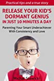 Release Your Kids Dormant Genius In Just 10 Minutes a Day: Parenting Your Smart Underachiever With Consistency and Love (How to Change Your Life in 10 Minutes a Day)