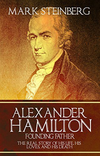 Alexander Hamilton: Founding Father-: The Real Story of his life, his loves, and his death PDF