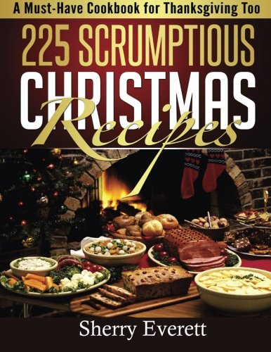 225 Scrumptious Christmas Recipes: A Must-Have Cookbook for Thanksgiving Too by Sherry Everett