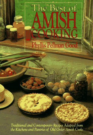 The Best of Amish Cooking: Traditional Contemporary Recipes Adapted from the Kitchens and Pantries of Old Order Amish Cooks by Phyllis P Good