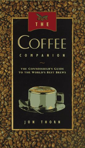 The Coffee Companion: A Connoisseur's Guide to the World's Best Brews by Jon Thorn