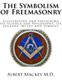 The Symbolism of Freemasonry: Illustrating and Explaining Its Science and Philosophy, its Legends, Myths and Symbols (Freemasons)