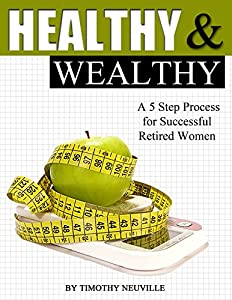 Healthy and Wealthy: A 5 Step Process for Successful Retired Women from Tim Neuville