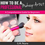 How to Be a Professional Makeup Artist: A Comprehensive Guide for Beginners | G. M. Reyna