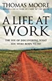 Thomas Moore A Life At Work: The joy of discovering what you were born to do