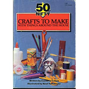 50 Nifty Crafts to Make With Things Around the House Cambria Cohen and Neal Yamamoto