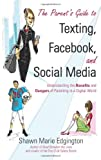 The Parent s Guide to Texting, Facebook, and Social Media: Understanding the Benefits and Dangers of Parenting in a Digital World