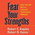 Fear Your Strengths: What You Are Best at Could Be Your Biggest Problem Audiobook by Robert E. Kaplan, Robert B. Kaiser Narrated by Derek Shetterly