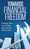Towards Financial Freedom: Creating Your Own Online Business The Ethical Way