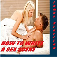 How to Write a Sex Scene: Write That Scene (Writer's Cheat Sheet, Book 4) (       UNABRIDGED) by James Sterling Narrated by Audrey Lusk