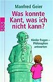 Was konnte Kant, was ich nicht kann?: Kinder fragen - Philosophen antworten - Manfred Geier