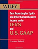 img - for Dual Reporting for Equity and Other Comprehensive Income under IFRSs and U.S. GAAP [Wiley Regulatory Reporting] by Bellandi, Francesco [Wiley,2012] [Paperback] book / textbook / text book