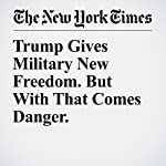 Trump Gives Military New Freedom. But With That Comes Danger. | Helene Cooper