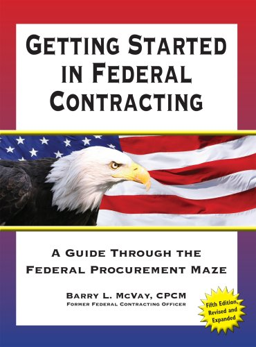 Getting Started in Federal Contracting: A Guide Through the Federal Procurement Maze, Fifth Edition