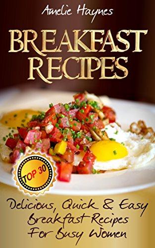 Breakfast Recipes: Top 30 Delicious, Quick & Easy Breakfast Recipes For Busy Women (Breakfast Meals, Breakfast Recipes)