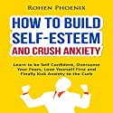 How to Build Self-Esteem and Crush Anxiety: Learn to Be Self-Confident, Overcome Your Fears, Love Yourself First and Finally Kick Anxiety to the Curb Audiobook by Rohen Phoenix Narrated by Scott Panfil
