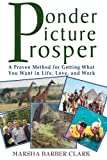 img - for Ponder Picture Prosper: A Proven Method for Getting What You Want in Life, Love, and Work book / textbook / text book