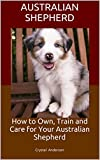 Australian Shepherd: How to Own, Train and Care for Your Australian Shepherd