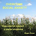 Overcome Social Anxiety: Hypnosis for Comfort in Social Situations  by Maggie Staiger Narrated by Maggie Staiger
