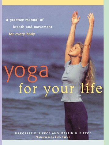 Yoga for Your Life: A Practice Manual of Breath and Movement for Every Body, Margaret D. Pierce, Martin G. Pierce