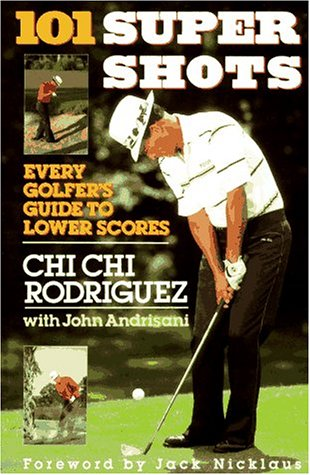 101 Supershots: Every Golfer's Guide to Lower Scores, Chi Chi Rodriquez, John Andrisani