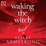 Waking the Witch (       UNABRIDGED) by Kelley Armstrong Narrated by Jennifer Woodward