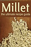 Millet :The Ultimate Recipe Guide - Over 30 Gluten Free Recipes