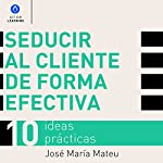 Seducir al cliente de forma efectiva. 10 ideas prácticas [Seduce Customers Effectively: 10 Practical Ideas] | José María Mateu