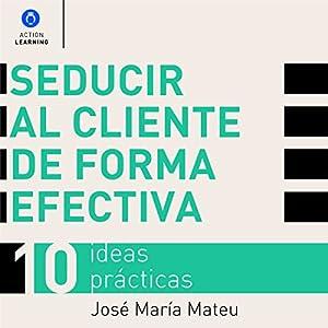 Seducir al cliente de forma efectiva. 10 ideas prácticas [Seduce Customers Effectively: 10 Practical Ideas] Audiobook