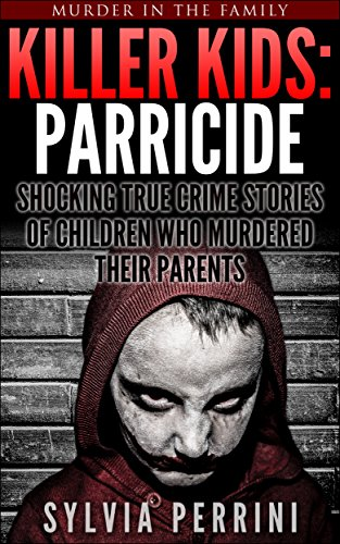 KILLER KIDS: PARRICIDE: SHOCKING TRUE CRIME STORIES OF CHILDREN WHO MURDERED THEIR PARENTS (MURDER IN THE FAMILY SERIES Book 8)