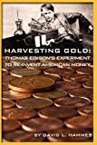 Harvesting Gold: Thomas Edison\'s Experiment to Re-Invent American Money by David L. Hammes