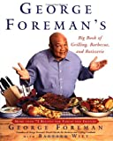 George Foreman George Foreman's Big Book of Grilling, Barbecue, and Rotisserie: More Than 75 Recipes for Family and Friends