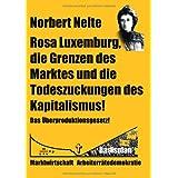 """Rosa Luxemburg, die Grenzen des Marktes und die Todeszuckungen des Kapitalismusvon """"Norbert Nelte"""""""