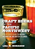 Craft Beers of the Pacific Northwest: A Beer Lovers Guide to Oregon, Washington, and British Columbia