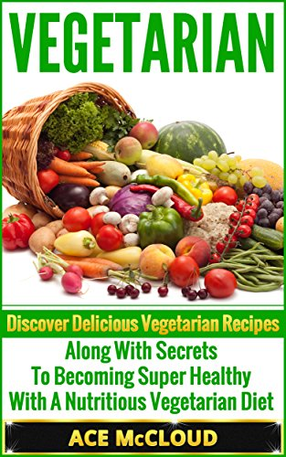 Vegetarian: Discover Delicious Vegetarian Recipes Along With Secrets To Becoming Super Healthy With A Nutritious Vegetarian Diet (Vegetarian Cooking Recipes, ... Vegetarian Smoothies, Vegetarian Cookbook)